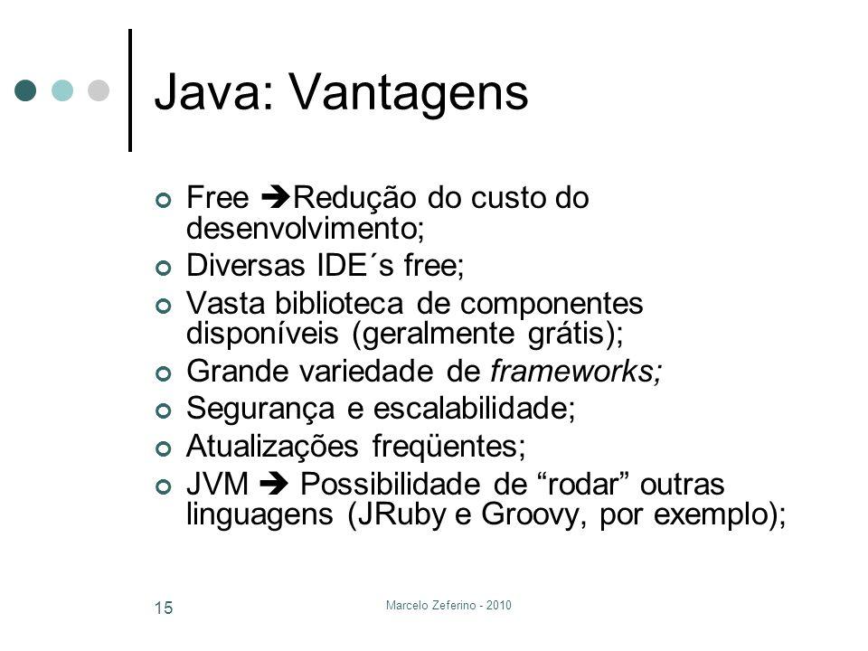 Marcelo Zeferino - 2010 15 Java: Vantagens Free Redução do custo do desenvolvimento; Diversas IDE´s free; Vasta biblioteca de componentes disponíveis