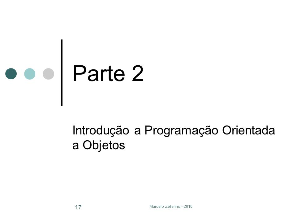 Marcelo Zeferino - 2010 17 Parte 2 Introdução a Programação Orientada a Objetos