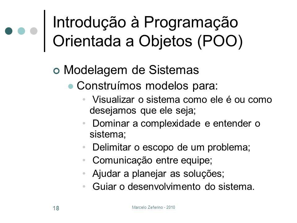 Marcelo Zeferino - 2010 18 Introdução à Programação Orientada a Objetos (POO) Modelagem de Sistemas Construímos modelos para: Visualizar o sistema com