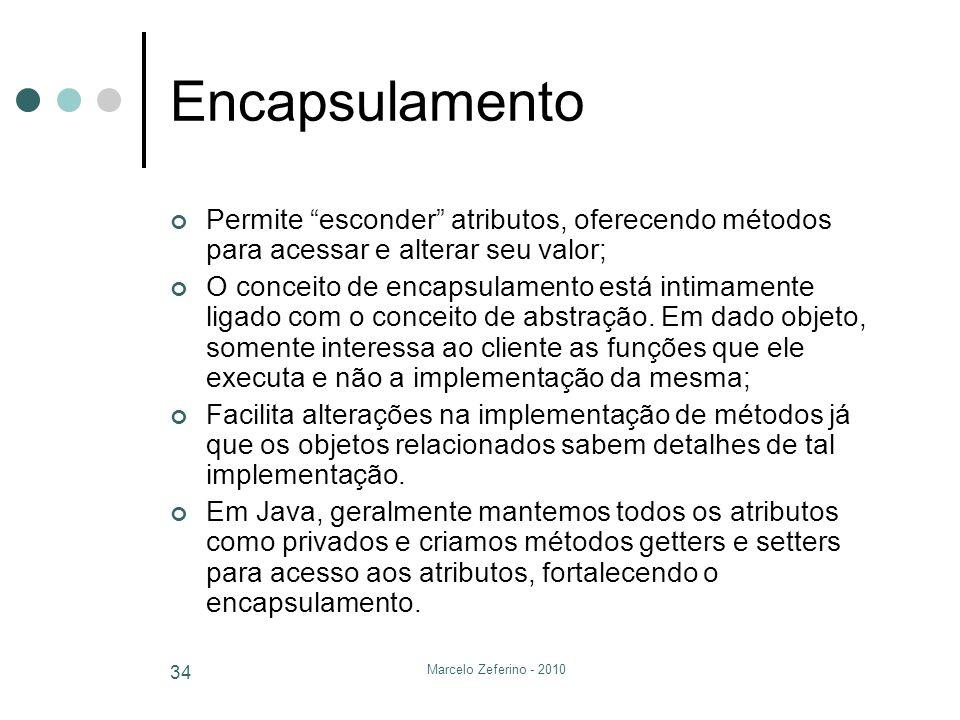 Marcelo Zeferino - 2010 34 Encapsulamento Permite esconder atributos, oferecendo métodos para acessar e alterar seu valor; O conceito de encapsulament
