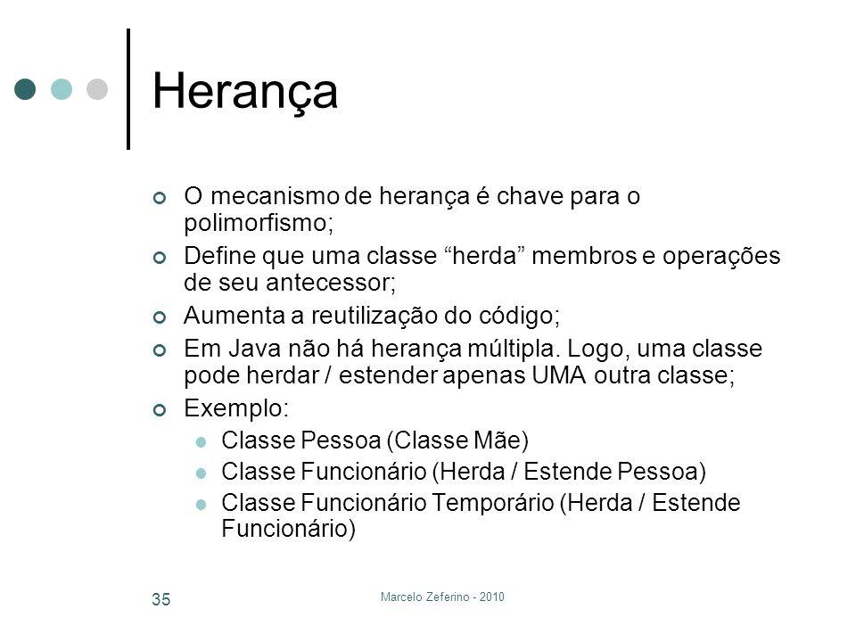 Marcelo Zeferino - 2010 35 Herança O mecanismo de herança é chave para o polimorfismo; Define que uma classe herda membros e operações de seu antecess