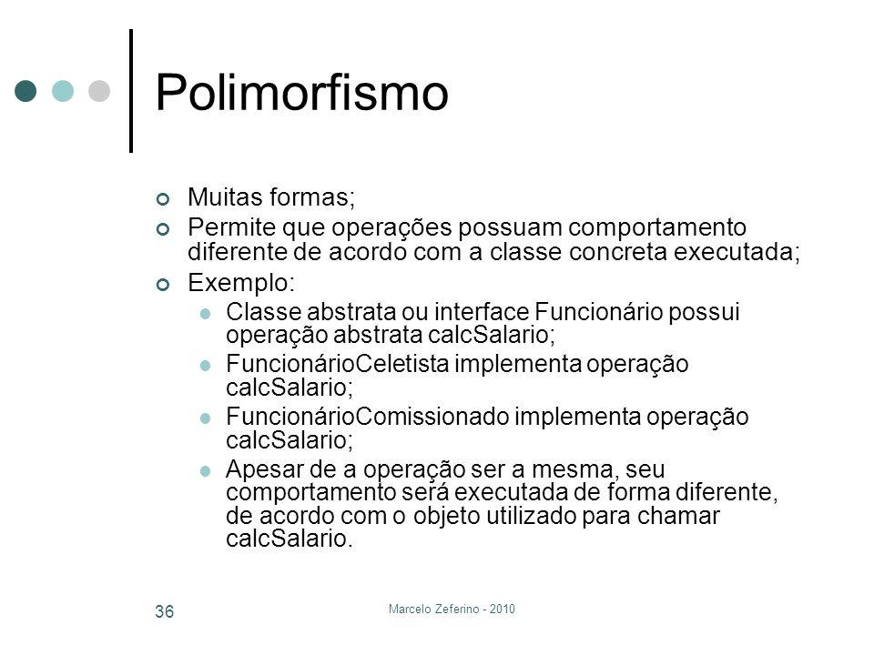 Marcelo Zeferino - 2010 36 Polimorfismo Muitas formas; Permite que operações possuam comportamento diferente de acordo com a classe concreta executada