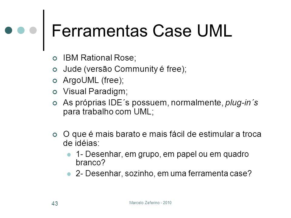 Marcelo Zeferino - 2010 43 Ferramentas Case UML IBM Rational Rose; Jude (versão Community é free); ArgoUML (free); Visual Paradigm; As próprias IDE´s