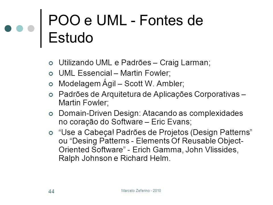 Marcelo Zeferino - 2010 44 POO e UML - Fontes de Estudo Utilizando UML e Padrões – Craig Larman; UML Essencial – Martin Fowler; Modelagem Ágil – Scott