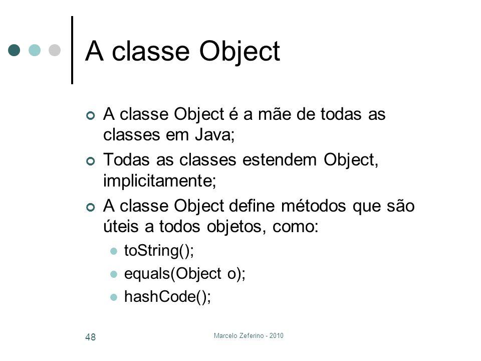 Marcelo Zeferino - 2010 48 A classe Object A classe Object é a mãe de todas as classes em Java; Todas as classes estendem Object, implicitamente; A cl