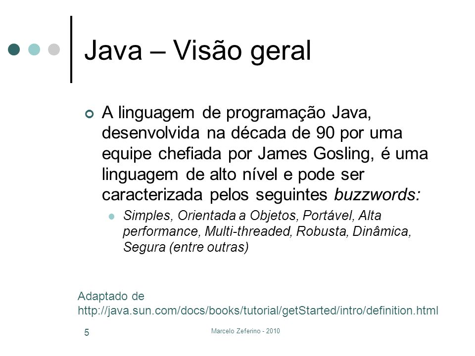 Marcelo Zeferino - 2010 5 Java – Visão geral A linguagem de programação Java, desenvolvida na década de 90 por uma equipe chefiada por James Gosling,