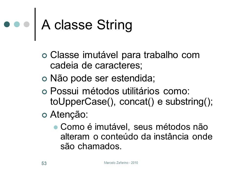 Marcelo Zeferino - 2010 53 A classe String Classe imutável para trabalho com cadeia de caracteres; Não pode ser estendida; Possui métodos utilitários