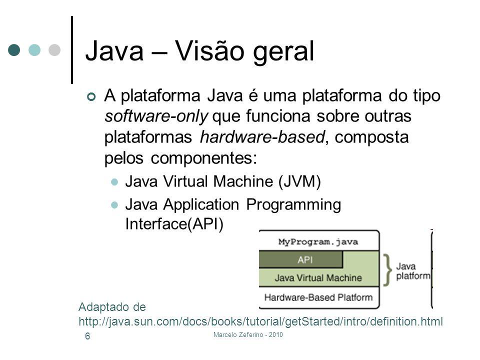 Marcelo Zeferino - 2010 6 Java – Visão geral A plataforma Java é uma plataforma do tipo software-only que funciona sobre outras plataformas hardware-b