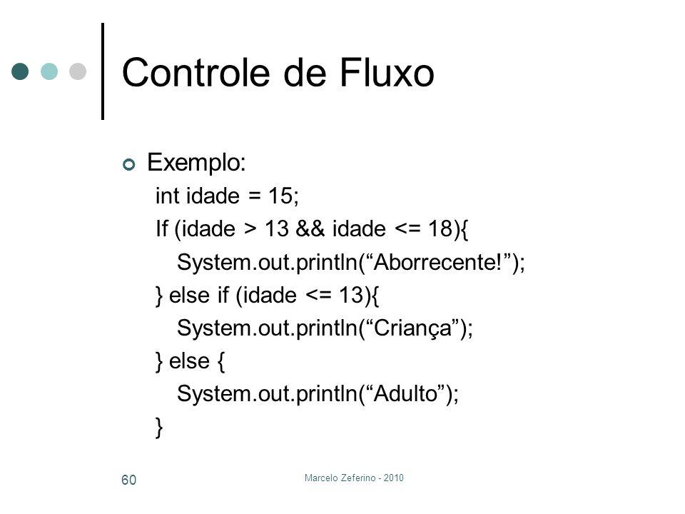Marcelo Zeferino - 2010 60 Controle de Fluxo Exemplo: int idade = 15; If (idade > 13 && idade <= 18){ System.out.println(Aborrecente!); } else if (ida