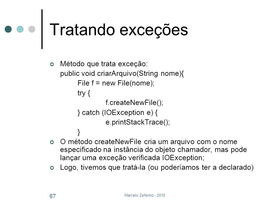Marcelo Zeferino - 2010 67 Tratando exceções Método que trata exceção: public void criarArquivo(String nome){ File f = new File(nome); try { f.createN