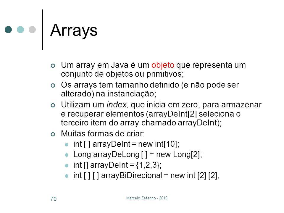 Marcelo Zeferino - 2010 70 Arrays Um array em Java é um objeto que representa um conjunto de objetos ou primitivos; Os arrays tem tamanho definido (e