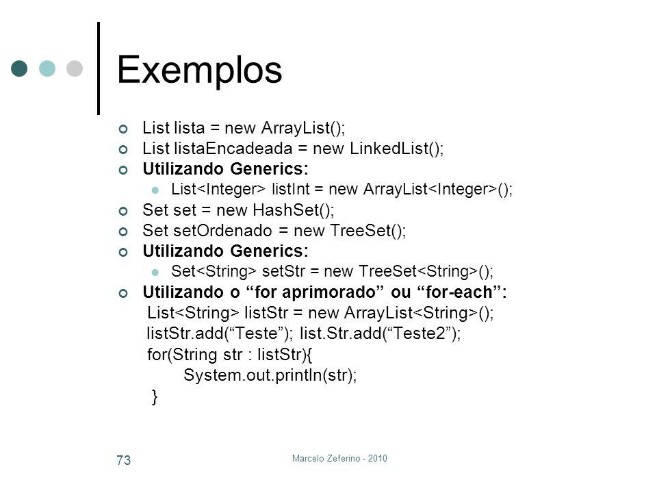 Marcelo Zeferino - 2010 73 Exemplos List lista = new ArrayList(); List listaEncadeada = new LinkedList(); Utilizando Generics: List listInt = new Arra