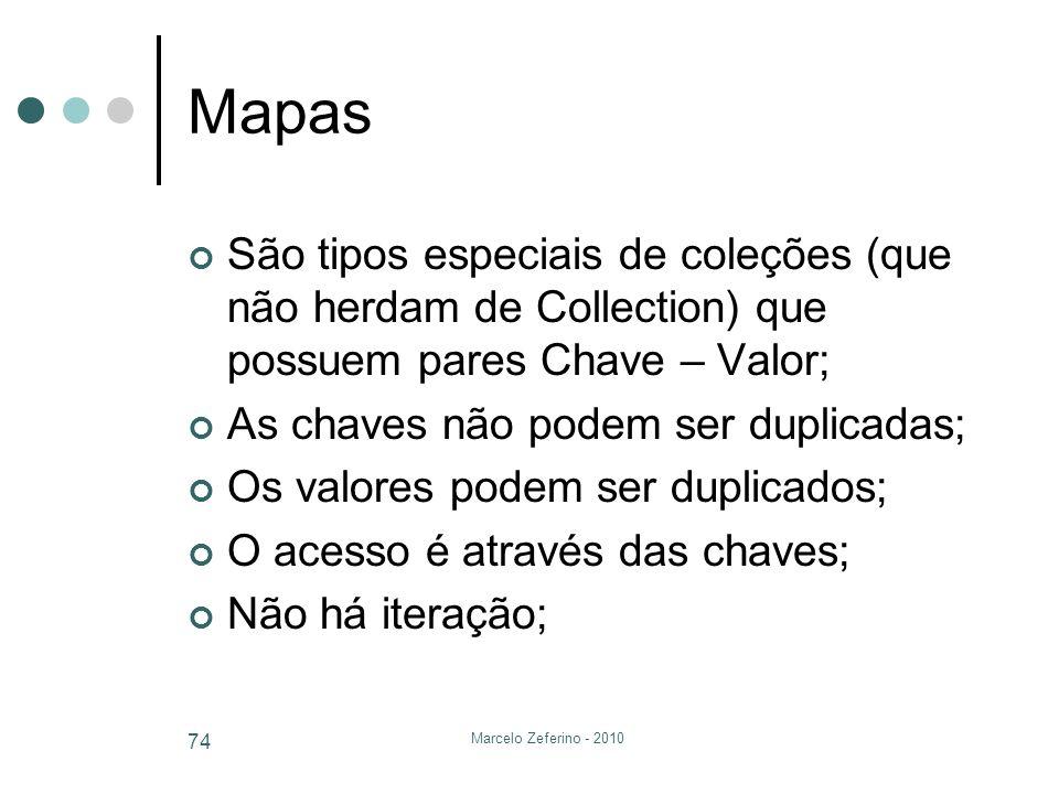 Marcelo Zeferino - 2010 74 Mapas São tipos especiais de coleções (que não herdam de Collection) que possuem pares Chave – Valor; As chaves não podem s