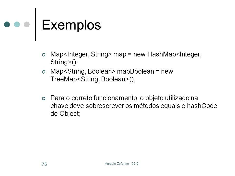 Marcelo Zeferino - 2010 75 Exemplos Map map = new HashMap (); Map mapBoolean = new TreeMap (); Para o correto funcionamento, o objeto utilizado na cha