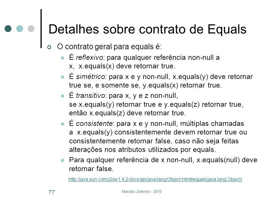 Marcelo Zeferino - 2010 77 Detalhes sobre contrato de Equals O contrato geral para equals é: É reflexivo: para qualquer referência non-null a x, x.equ