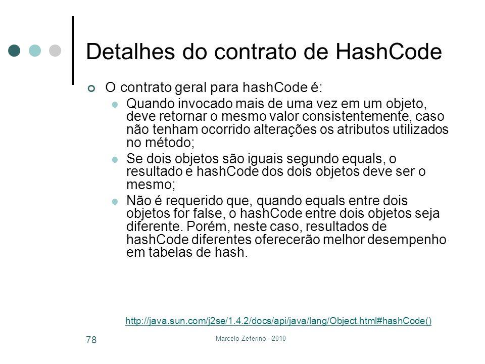 Marcelo Zeferino - 2010 78 Detalhes do contrato de HashCode O contrato geral para hashCode é: Quando invocado mais de uma vez em um objeto, deve retor