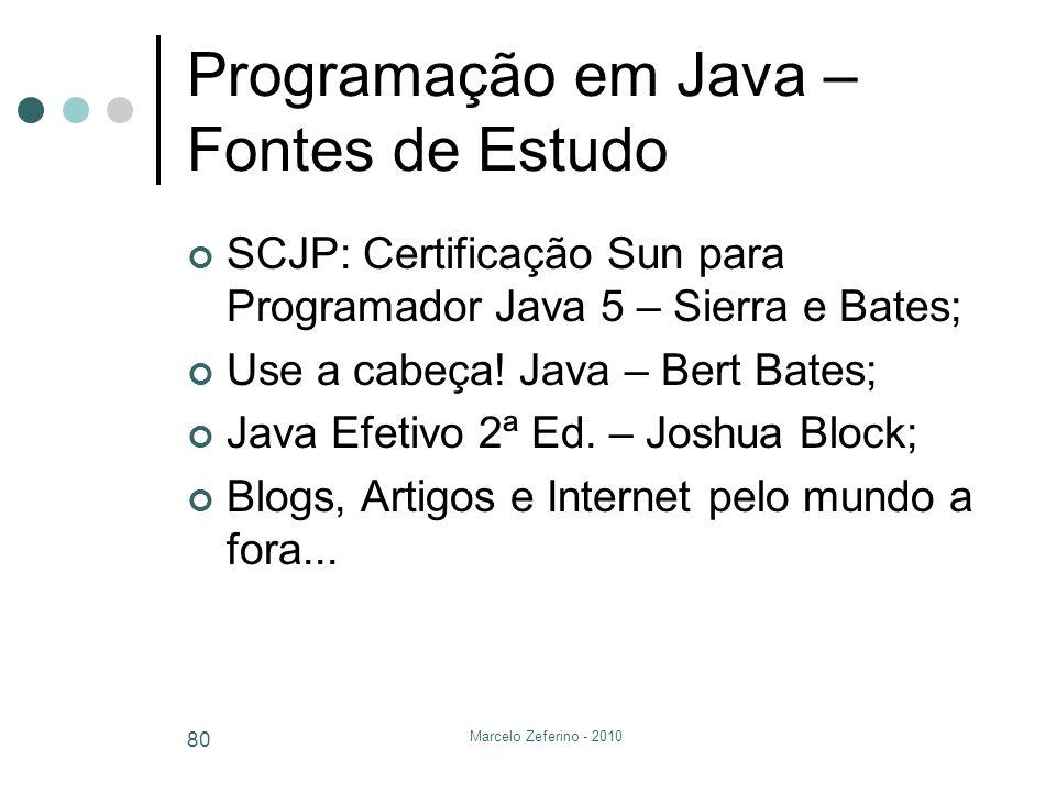 Marcelo Zeferino - 2010 80 Programação em Java – Fontes de Estudo SCJP: Certificação Sun para Programador Java 5 – Sierra e Bates; Use a cabeça! Java