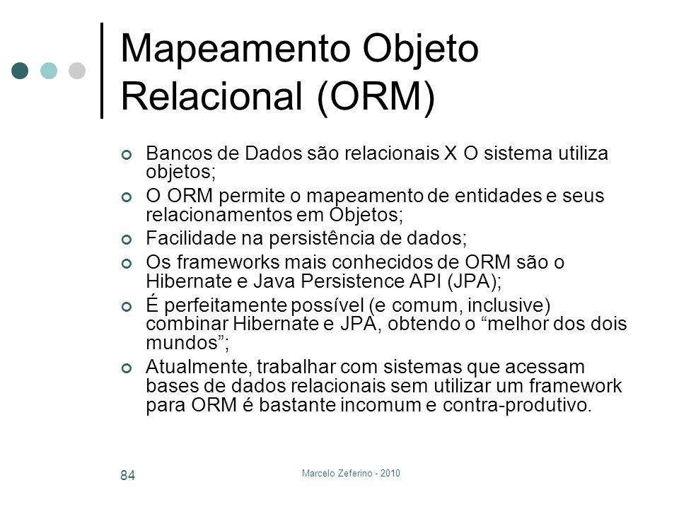 Marcelo Zeferino - 2010 84 Mapeamento Objeto Relacional (ORM) Bancos de Dados são relacionais X O sistema utiliza objetos; O ORM permite o mapeamento