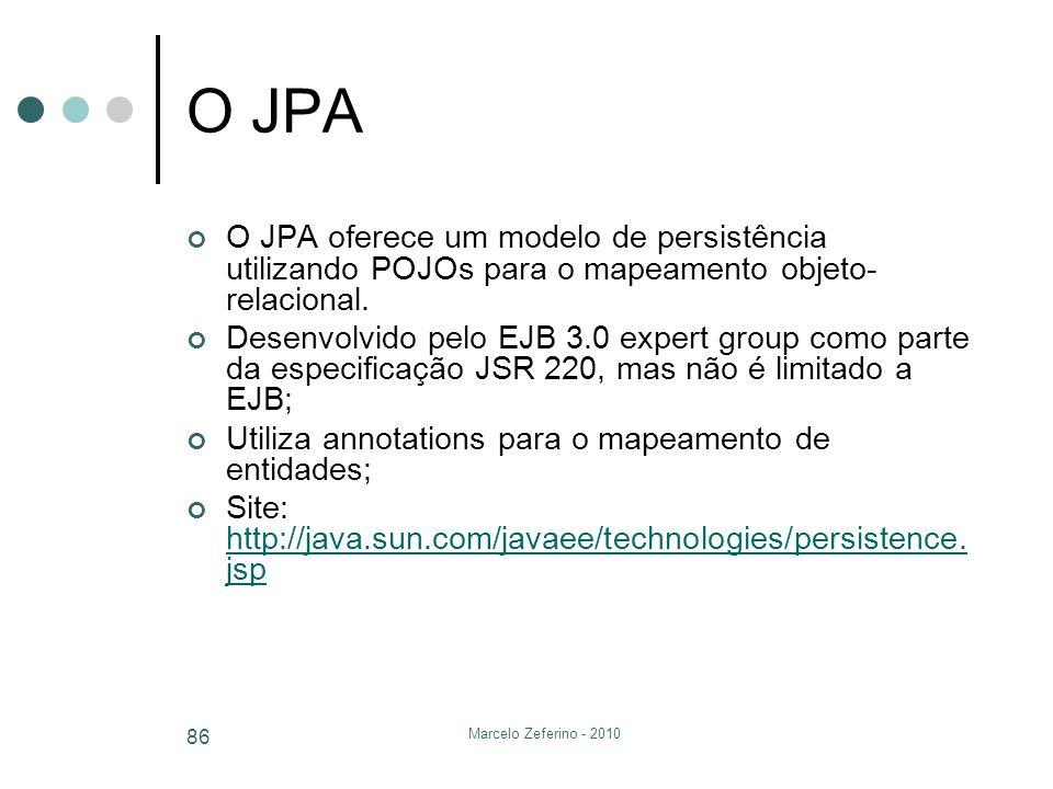 Marcelo Zeferino - 2010 86 O JPA O JPA oferece um modelo de persistência utilizando POJOs para o mapeamento objeto- relacional. Desenvolvido pelo EJB