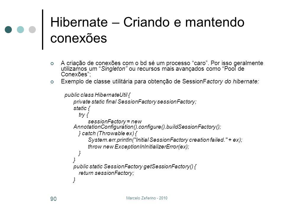 Marcelo Zeferino - 2010 90 Hibernate – Criando e mantendo conexões A criação de conexões com o bd sé um processo caro. Por isso geralmente utilizamos