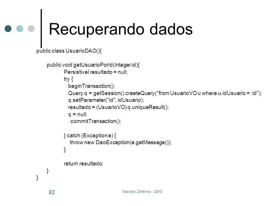 Marcelo Zeferino - 2010 92 Recuperando dados public class UsuarioDAO(){ public void getUsuarioPorId(Integer id){ Persistivel resultado = null; try { b