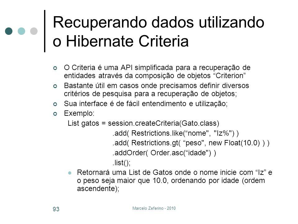 Marcelo Zeferino - 2010 93 Recuperando dados utilizando o Hibernate Criteria O Criteria é uma API simplificada para a recuperação de entidades através