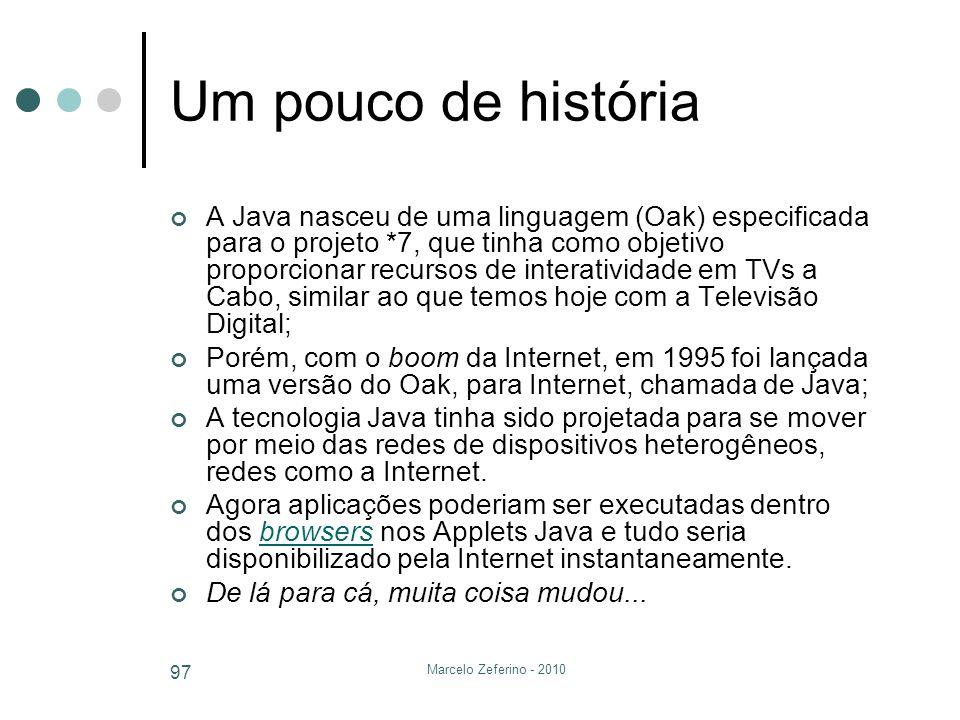Marcelo Zeferino - 2010 97 Um pouco de história A Java nasceu de uma linguagem (Oak) especificada para o projeto *7, que tinha como objetivo proporcio