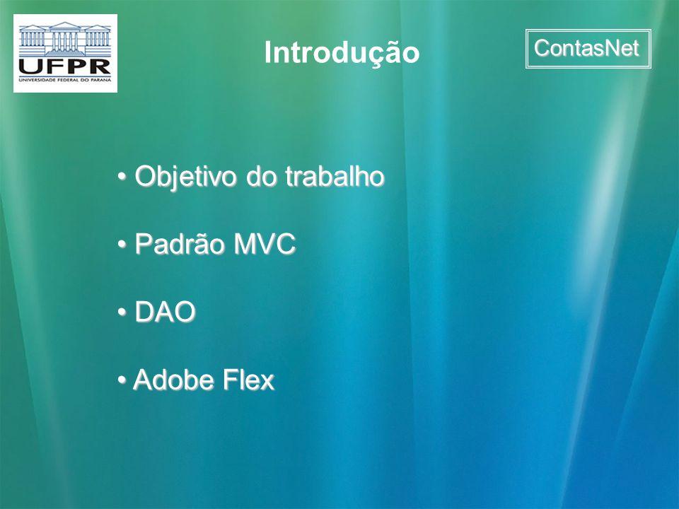 ContasNet Objetivo do trabalho Objetivo do trabalho Padrão MVC Padrão MVC DAO DAO Adobe Flex Adobe Flex Introdução