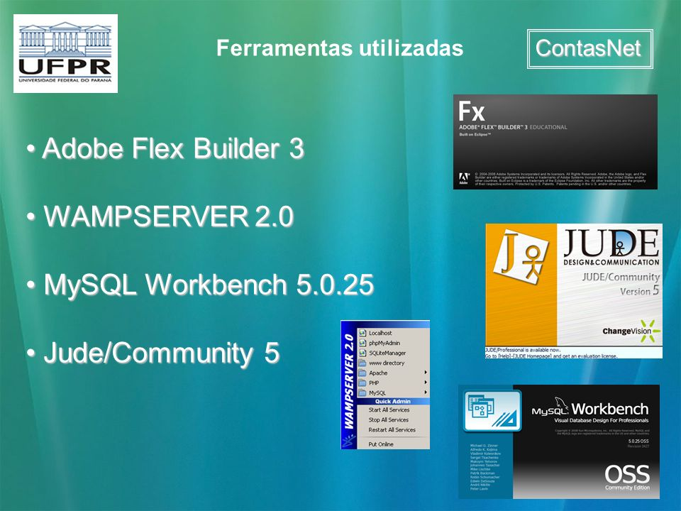 ContasNet Ferramentas utilizadas Adobe Flex Builder 3 Adobe Flex Builder 3 WAMPSERVER 2.0 WAMPSERVER 2.0 MySQL Workbench 5.0.25 MySQL Workbench 5.0.25