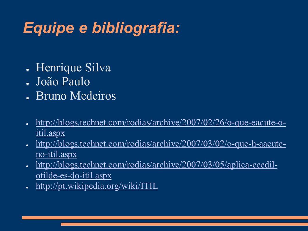 Equipe e bibliografia: Henrique Silva João Paulo Bruno Medeiros http://blogs.technet.com/rodias/archive/2007/02/26/o-que-eacute-o- itil.aspx http://bl