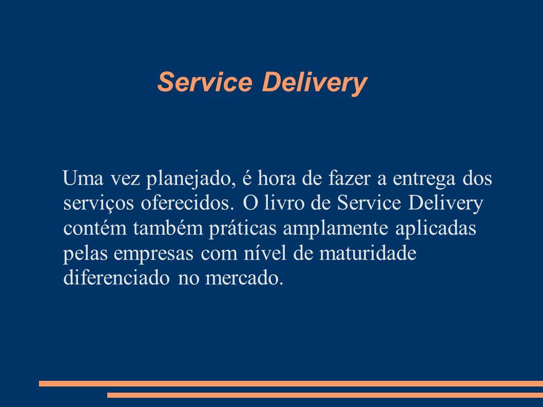 Service Delivery Uma vez planejado, é hora de fazer a entrega dos serviços oferecidos. O livro de Service Delivery contém também práticas amplamente a
