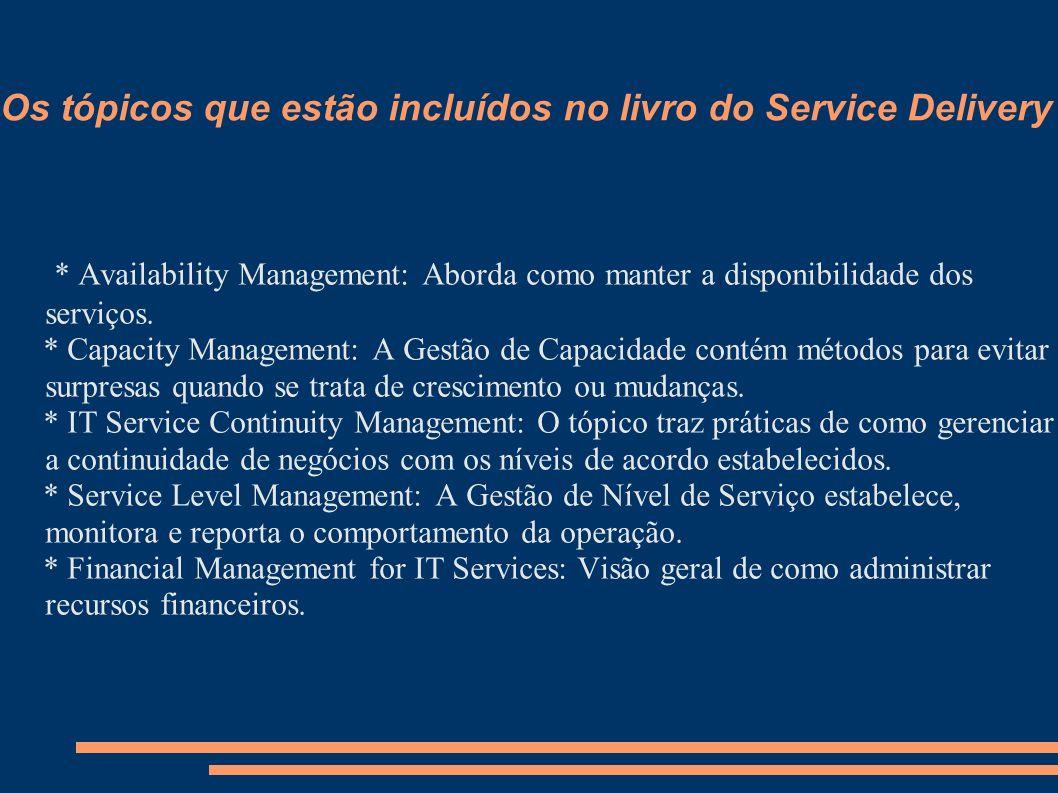 Os tópicos que estão incluídos no livro do Service Delivery * Availability Management: Aborda como manter a disponibilidade dos serviços. * Capacity M