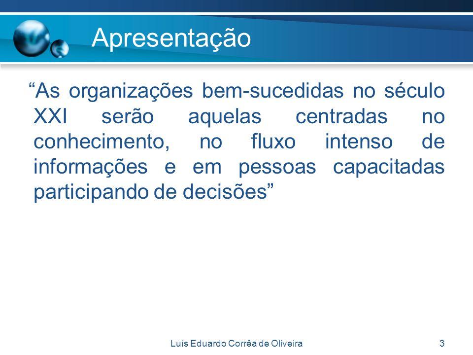 Luís Eduardo Corrêa de Oliveira3 Apresentação As organizações bem-sucedidas no século XXI serão aquelas centradas no conhecimento, no fluxo intenso de