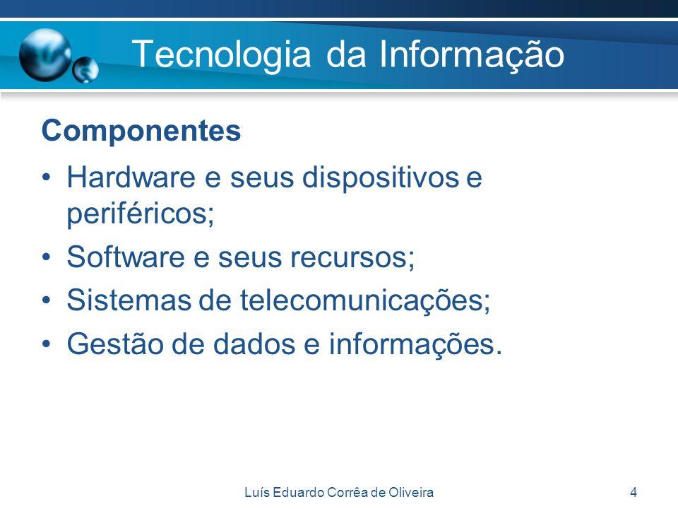 Luís Eduardo Corrêa de Oliveira4 Tecnologia da Informação Componentes Hardware e seus dispositivos e periféricos; Software e seus recursos; Sistemas d