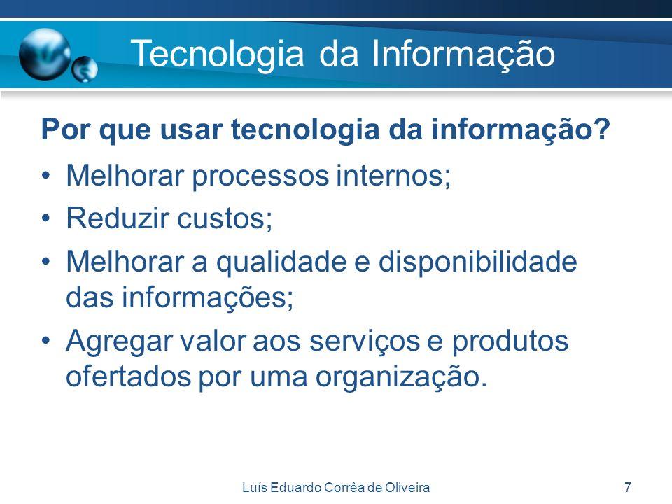 Luís Eduardo Corrêa de Oliveira7 Por que usar tecnologia da informação? Melhorar processos internos; Reduzir custos; Melhorar a qualidade e disponibil