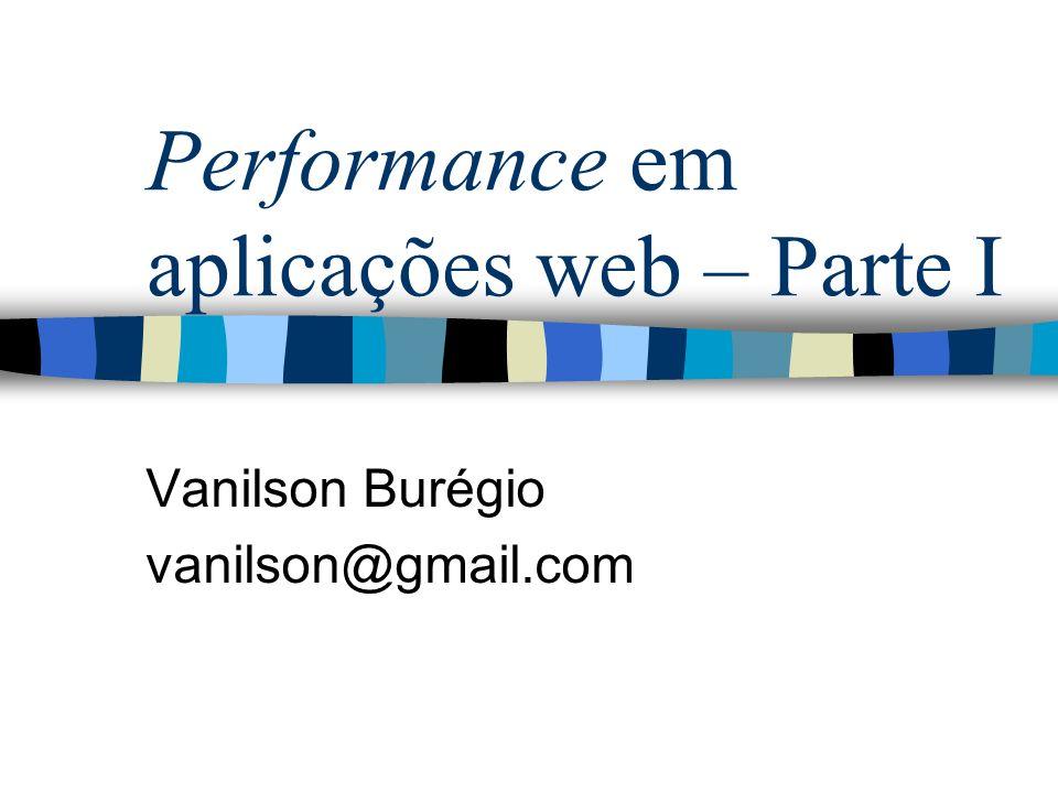 Performance em aplicações web – Parte I Vanilson Burégio vanilson@gmail.com