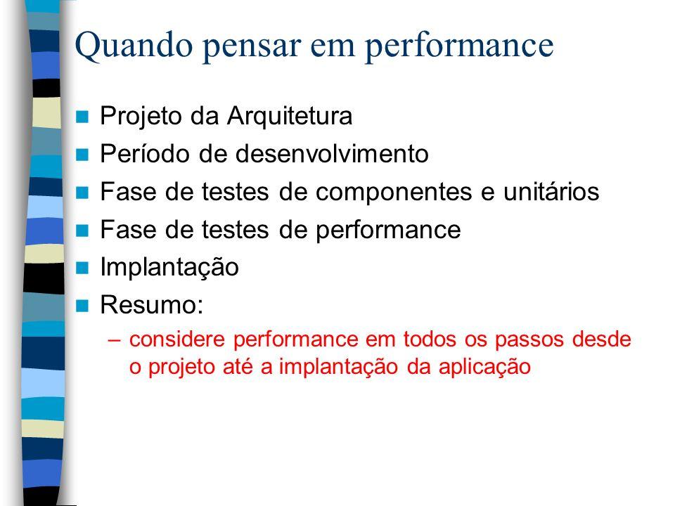 Quando pensar em performance Projeto da Arquitetura Período de desenvolvimento Fase de testes de componentes e unitários Fase de testes de performance