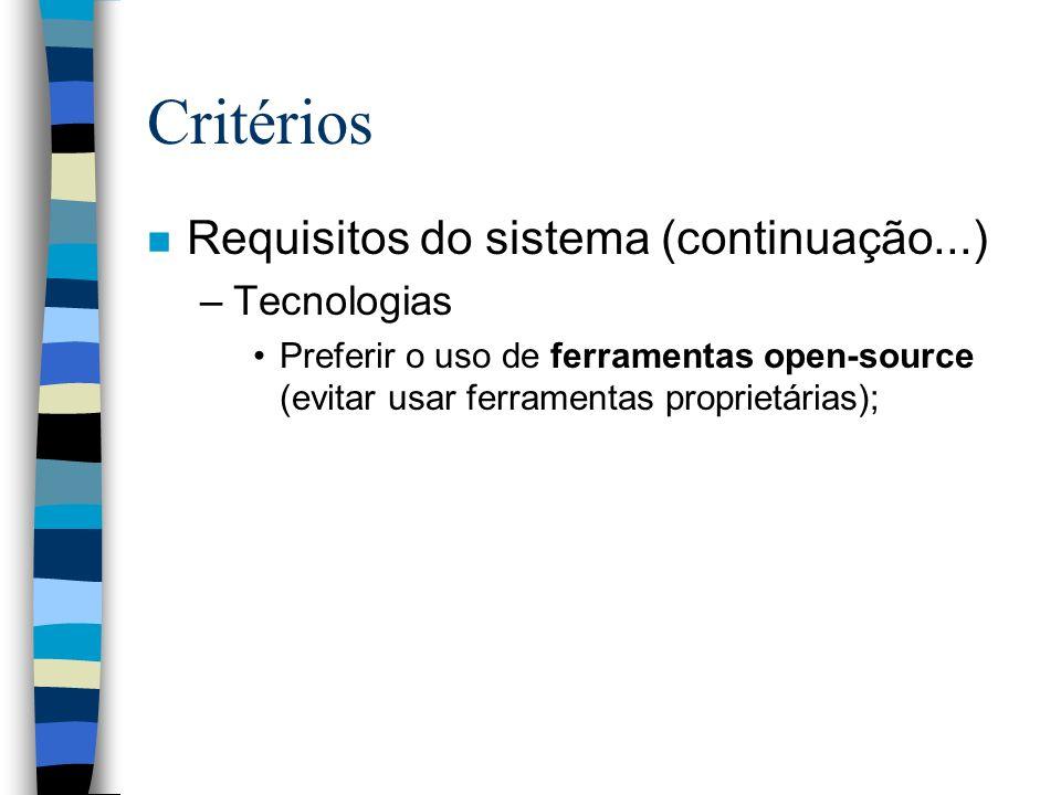 Critérios n Requisitos do sistema (continuação...) –Tecnologias Preferir o uso de ferramentas open-source (evitar usar ferramentas proprietárias);