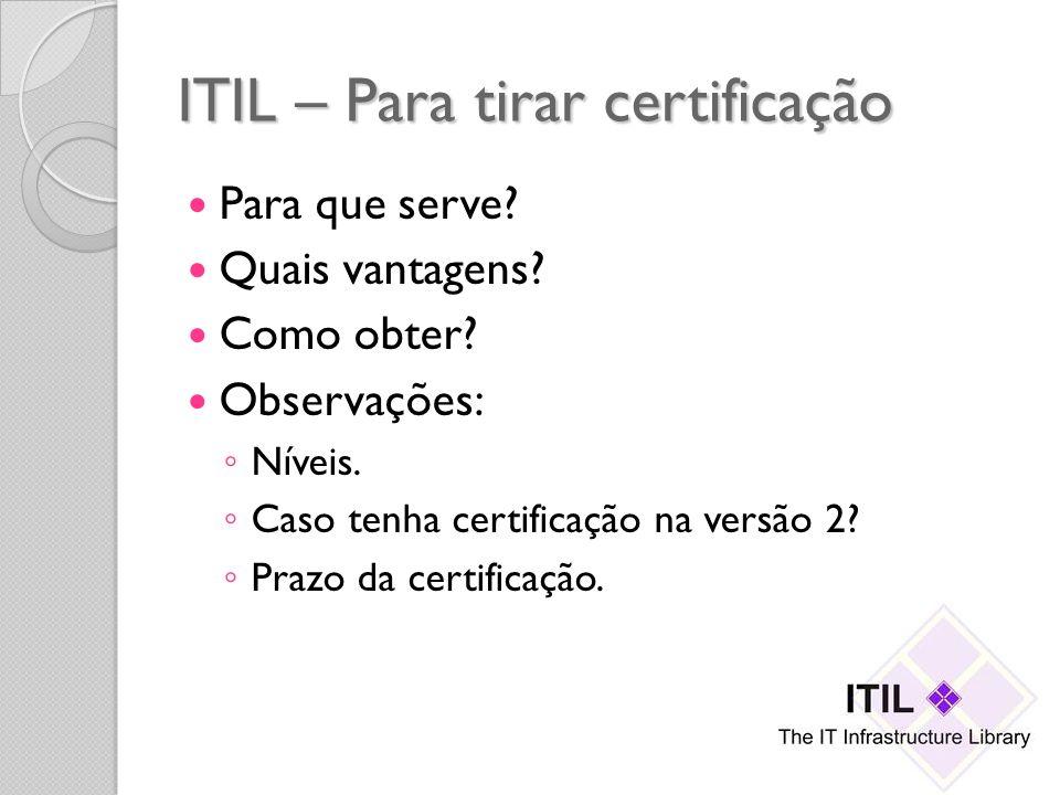 ITIL – Para tirar certificação Para que serve? Quais vantagens? Como obter? Observações: Níveis. Caso tenha certificação na versão 2? Prazo da certifi