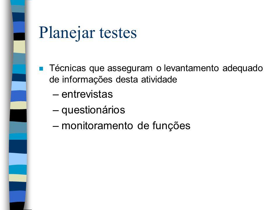 Planejar testes n Técnicas que asseguram o levantamento adequado de informações desta atividade –entrevistas –questionários –monitoramento de funções
