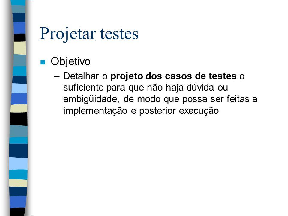 Projetar testes n Objetivo –Detalhar o projeto dos casos de testes o suficiente para que não haja dúvida ou ambigüidade, de modo que possa ser feitas a implementação e posterior execução