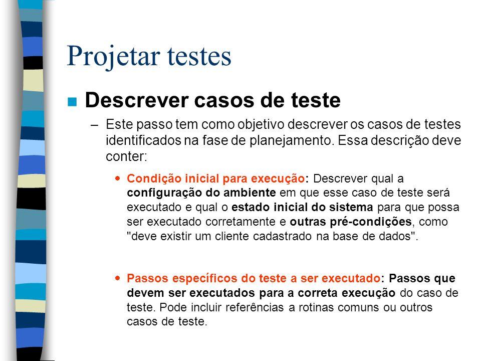Projetar testes n Descrever casos de teste –Este passo tem como objetivo descrever os casos de testes identificados na fase de planejamento.
