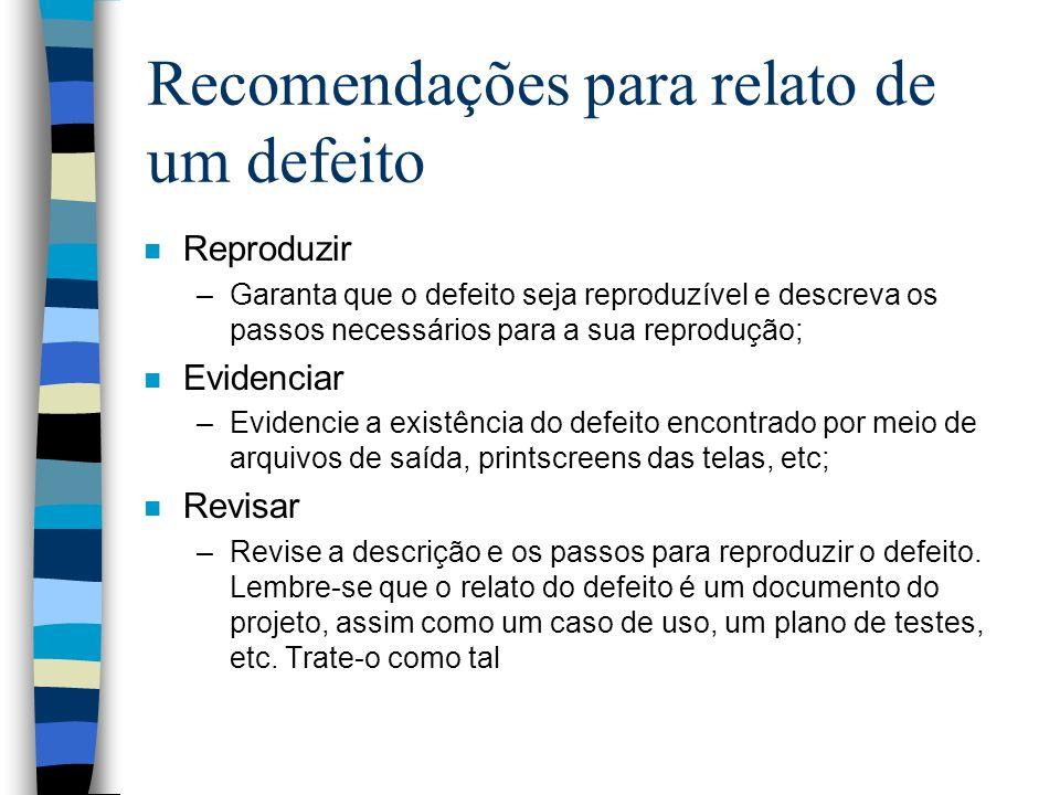 Recomendações para relato de um defeito n Reproduzir –Garanta que o defeito seja reproduzível e descreva os passos necessários para a sua reprodução;