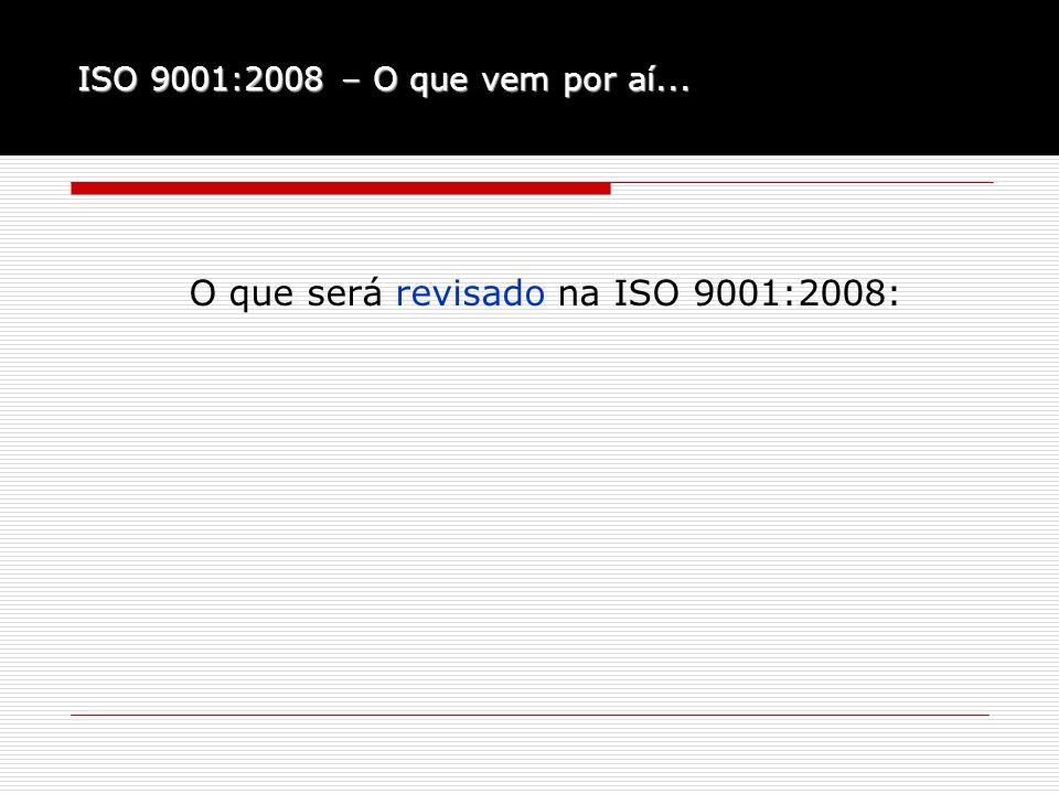ISO 9001:2008 – O que vem por aí... O que será revisado na ISO 9001:2008: