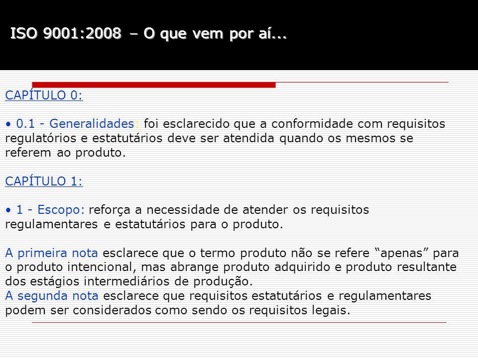 ISO 9001:2008 – O que vem por aí... CAPÍTULO 0: 0.1 - Generalidades: foi esclarecido que a conformidade com requisitos regulatórios e estatutários dev