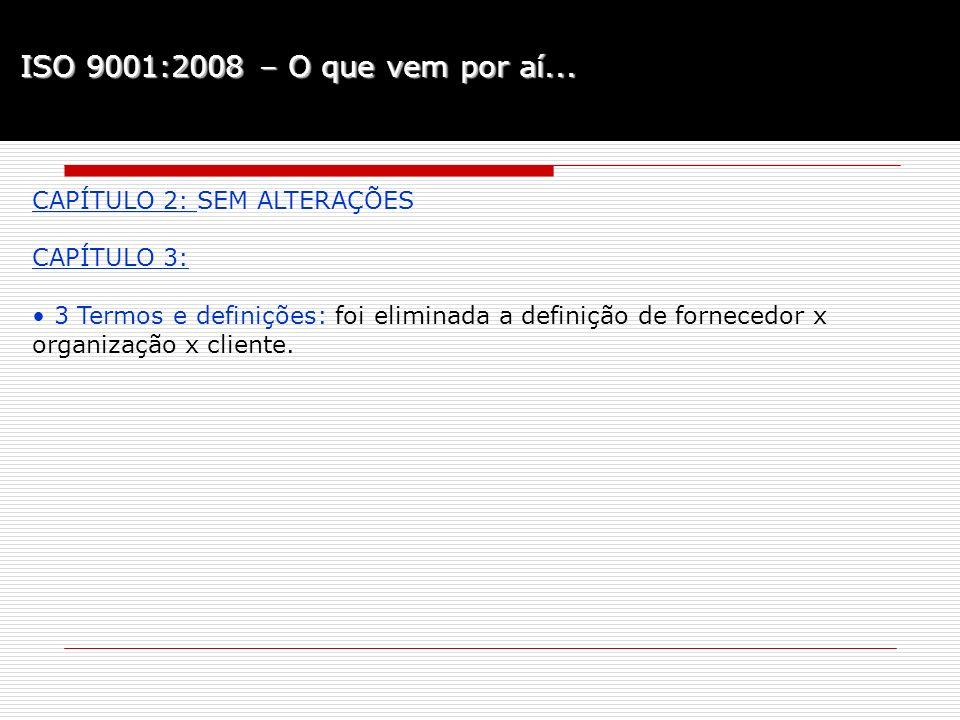 ISO 9001:2008 – O que vem por aí... CAPÍTULO 2: SEM ALTERAÇÕES CAPÍTULO 3: 3 Termos e definições: foi eliminada a definição de fornecedor x organizaçã