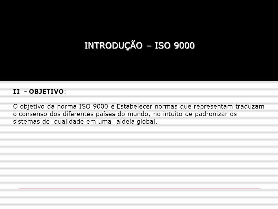 II - OBJETIVO: O objetivo da norma ISO 9000 é Estabelecer normas que representam traduzam o consenso dos diferentes países do mundo, no intuito de pad