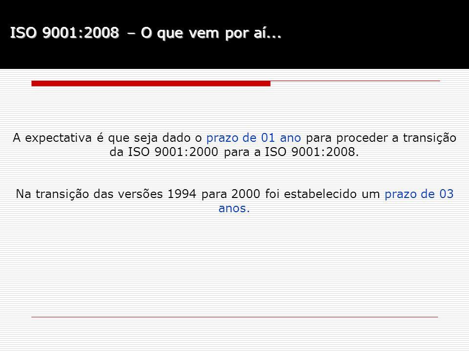 ISO 9001:2008 – O que vem por aí... A expectativa é que seja dado o prazo de 01 ano para proceder a transição da ISO 9001:2000 para a ISO 9001:2008. N