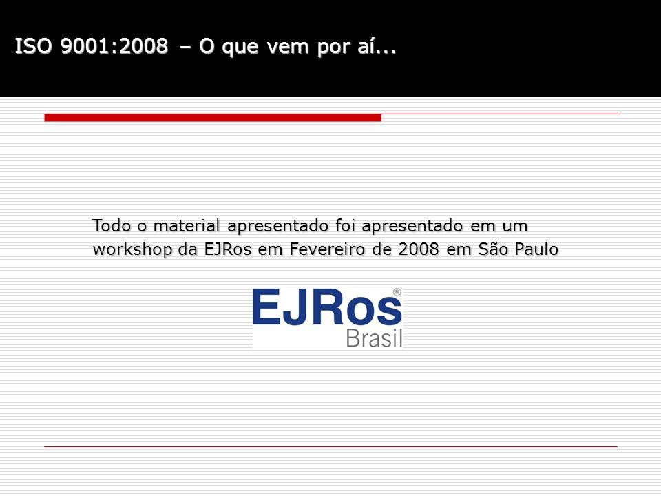 ISO 9001:2008 – O que vem por aí... Todo o material apresentado foi apresentado em um workshop da EJRos em Fevereiro de 2008 em São Paulo