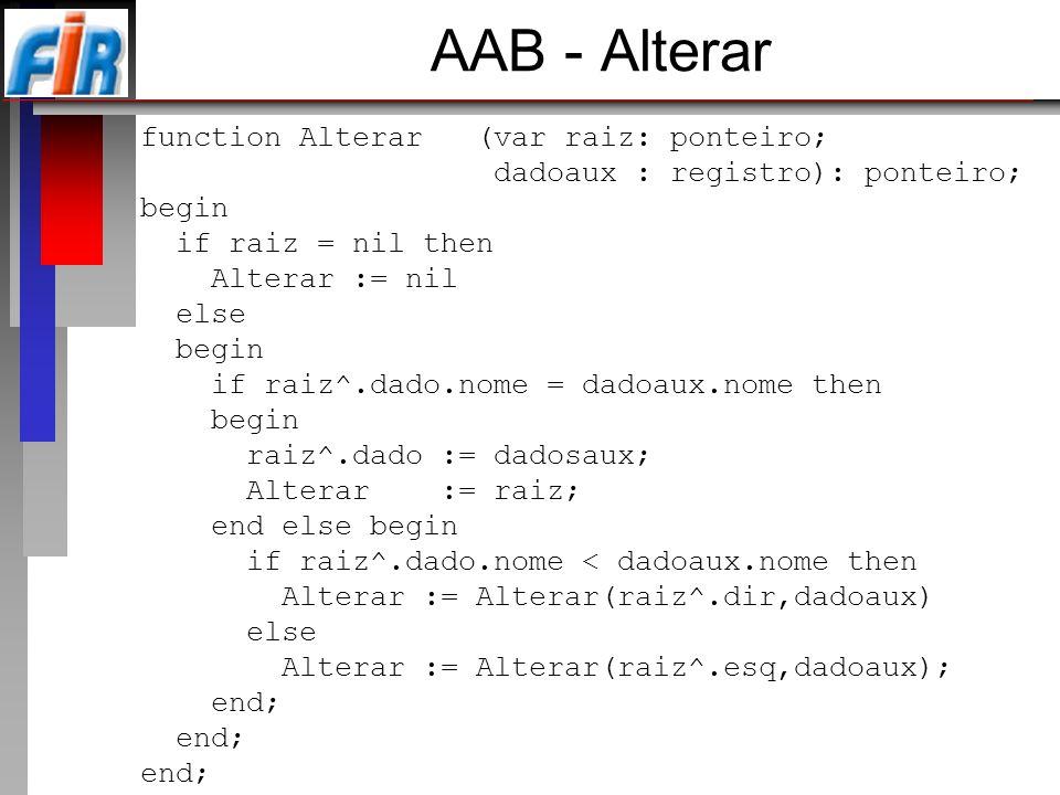 AAB - Alterar function Alterar (var raiz: ponteiro; dadoaux : registro): ponteiro; begin if raiz = nil then Alterar := nil else begin if raiz^.dado.no